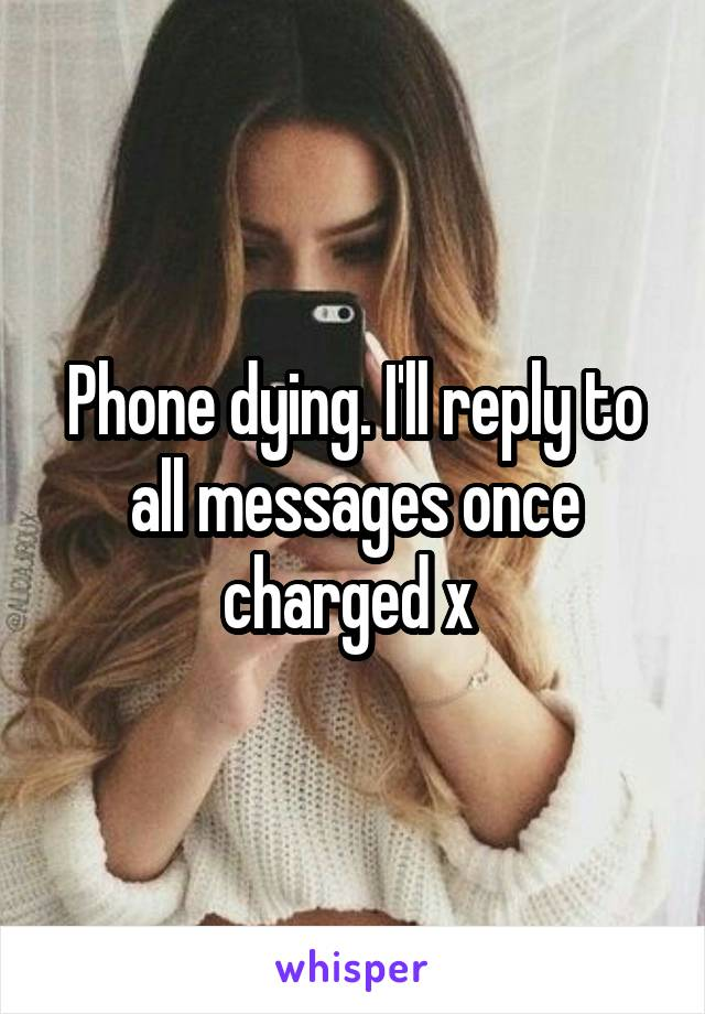 Phone dying. I'll reply to all messages once charged x