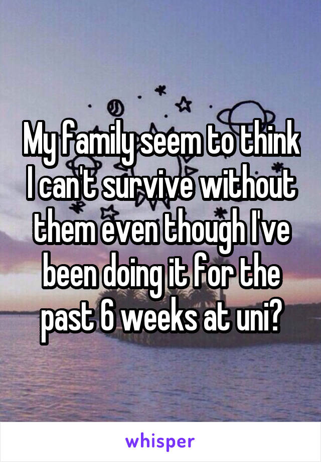 My family seem to think I can't survive without them even though I've been doing it for the past 6 weeks at uni?