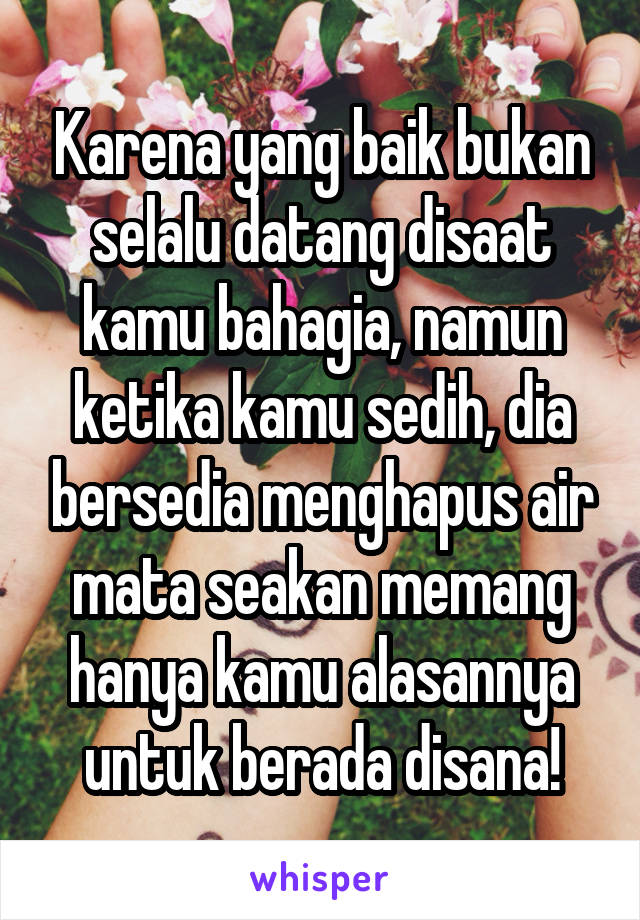 Karena yang baik bukan selalu datang disaat kamu bahagia, namun ketika kamu sedih, dia bersedia menghapus air mata seakan memang hanya kamu alasannya untuk berada disana!