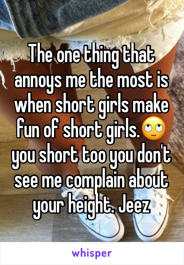 The one thing that annoys me the most is when short girls make fun of short girls.🙄 you short too you don't see me complain about your height. Jeez