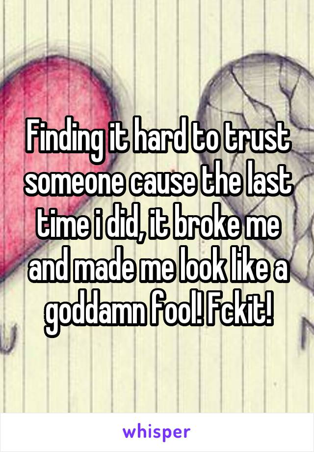 Finding it hard to trust someone cause the last time i did, it broke me and made me look like a goddamn fool! Fckit!