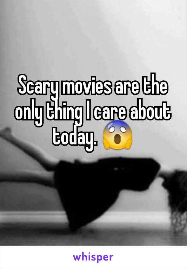 Scary movies are the only thing I care about today. 😱