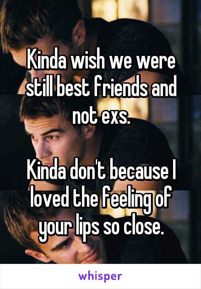 Kinda wish we were still best friends and not exs.  Kinda don't because I loved the feeling of your lips so close.