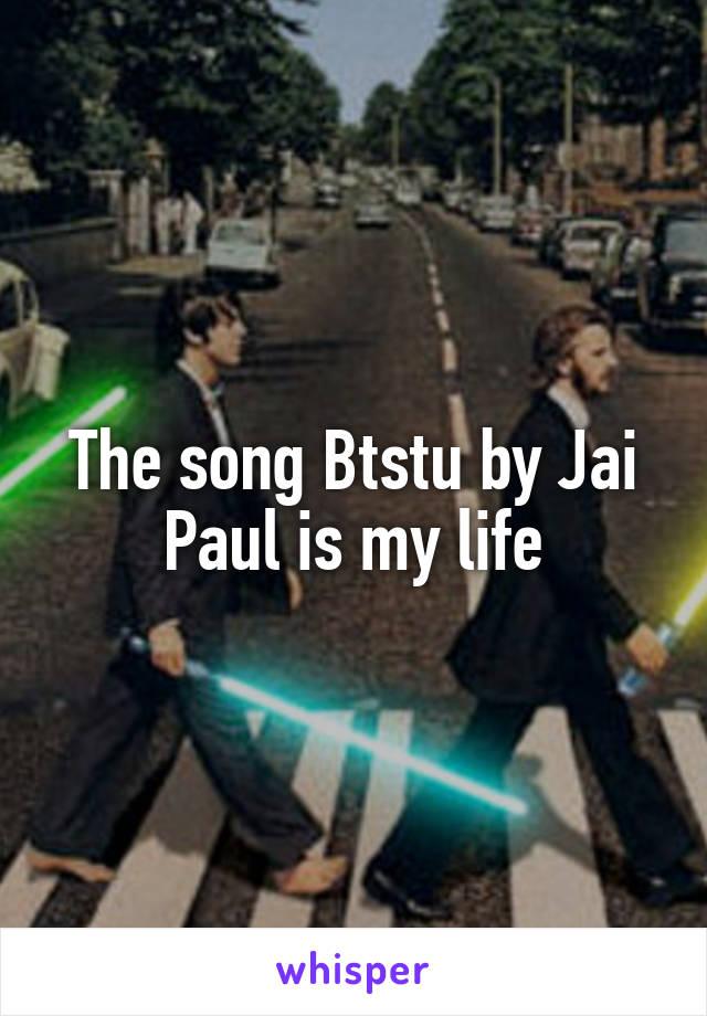 The song Btstu by Jai Paul is my life