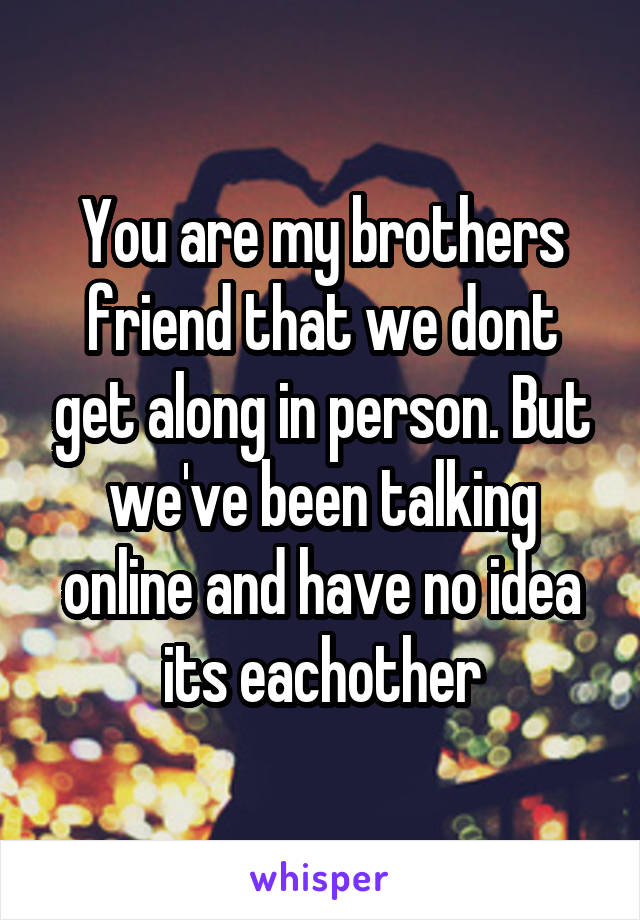 You are my brothers friend that we dont get along in person. But we've been talking online and have no idea its eachother