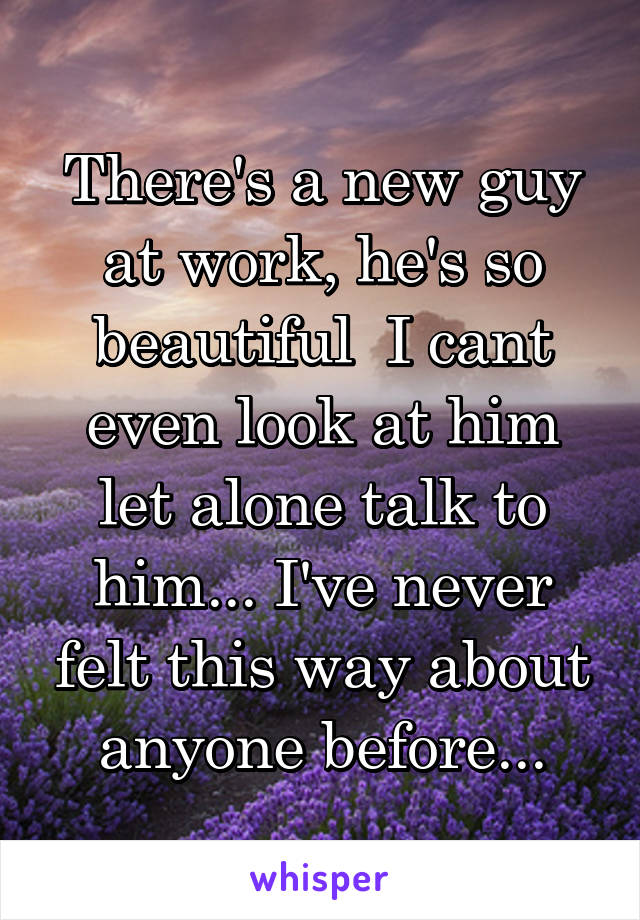 There's a new guy at work, he's so beautiful  I cant even look at him let alone talk to him... I've never felt this way about anyone before...