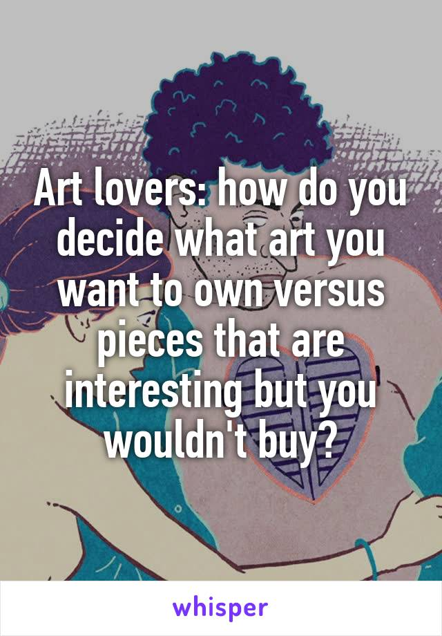 Art lovers: how do you decide what art you want to own versus pieces that are interesting but you wouldn't buy?