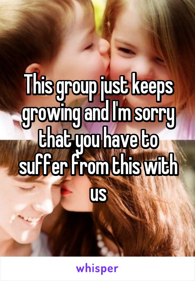 This group just keeps growing and I'm sorry that you have to suffer from this with us