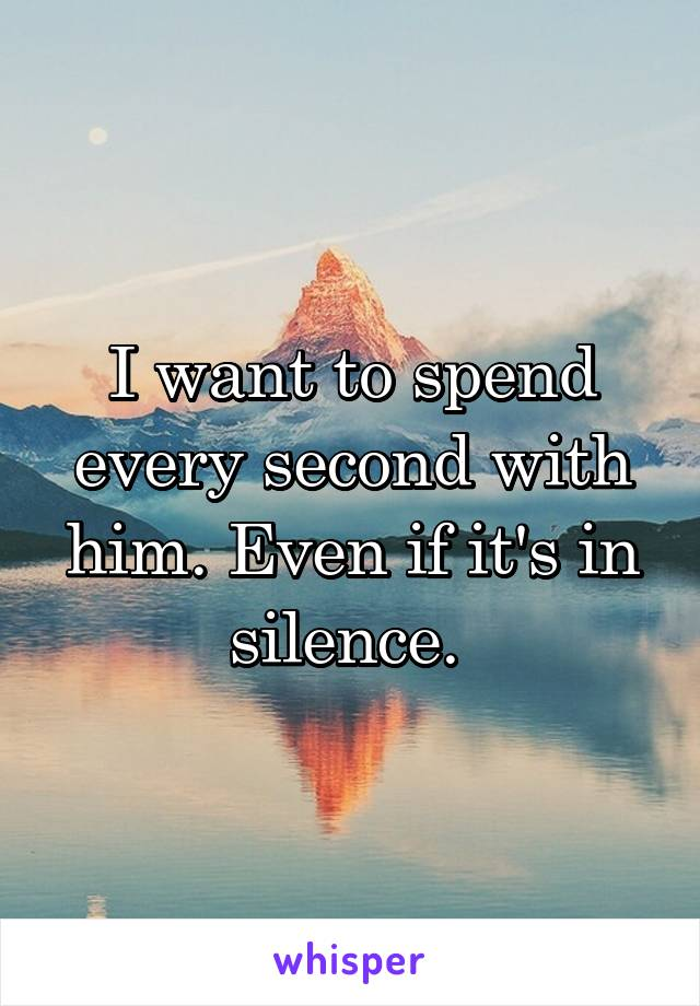 I want to spend every second with him. Even if it's in silence.