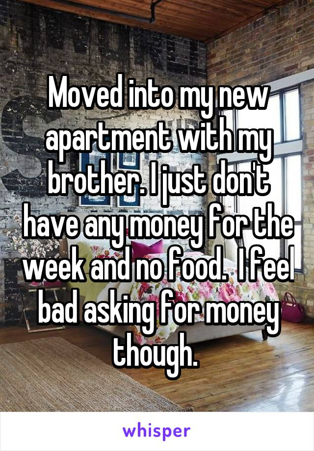 Moved into my new apartment with my brother. I just don't have any money for the week and no food.  I feel bad asking for money though.