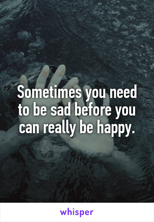 Sometimes you need to be sad before you can really be happy.