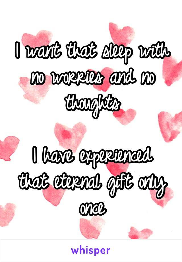 I want that sleep with no worries and no thoughts  I have experienced that eternal gift only once