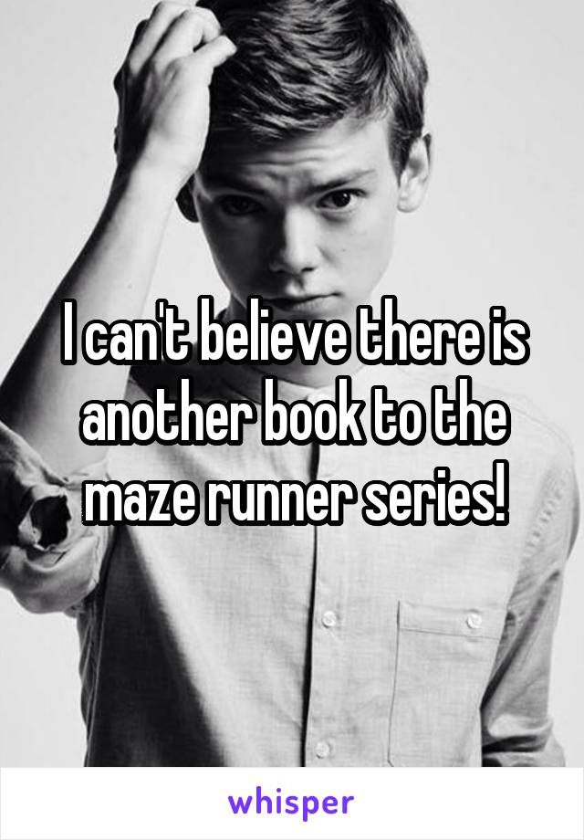 I can't believe there is another book to the maze runner series!
