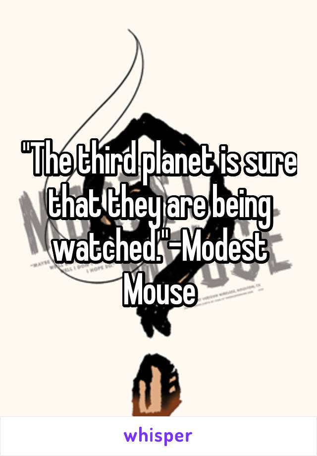"""""""The third planet is sure that they are being watched.""""-Modest Mouse"""