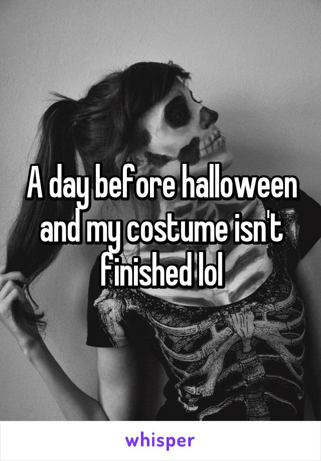 A day before halloween and my costume isn't finished lol
