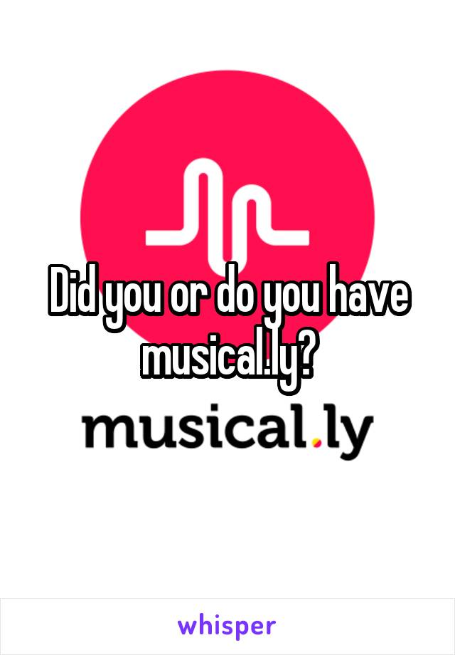 Did you or do you have musical.ly?