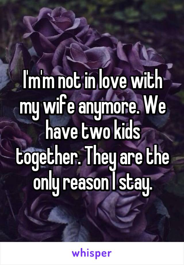 I'm'm not in love with my wife anymore. We have two kids together. They are the only reason I stay.
