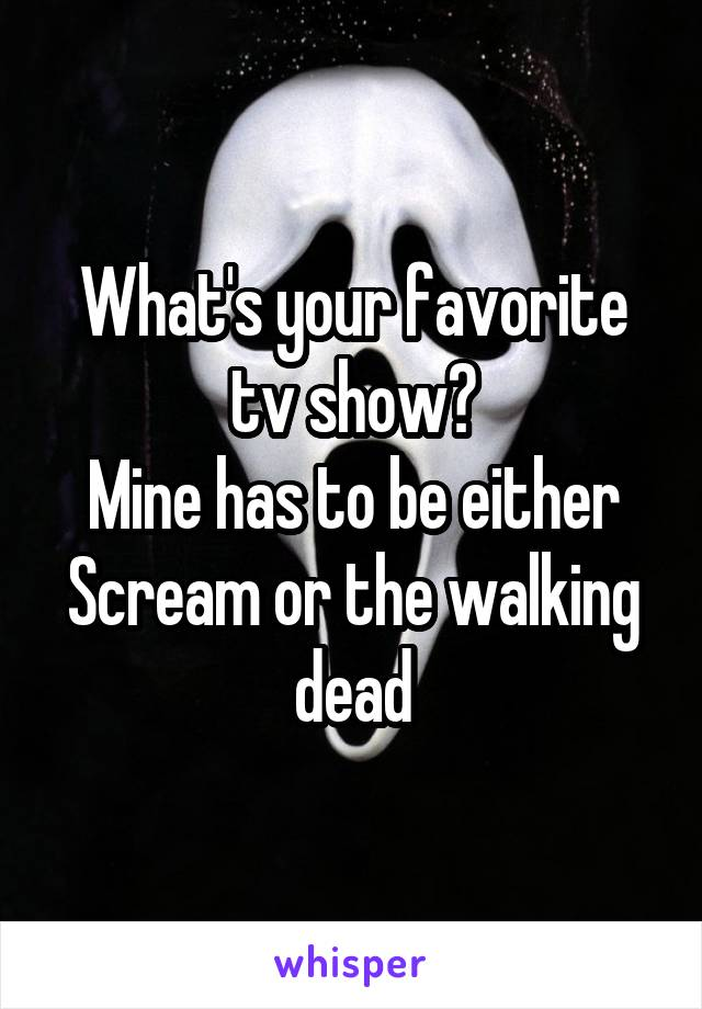 What's your favorite tv show? Mine has to be either Scream or the walking dead