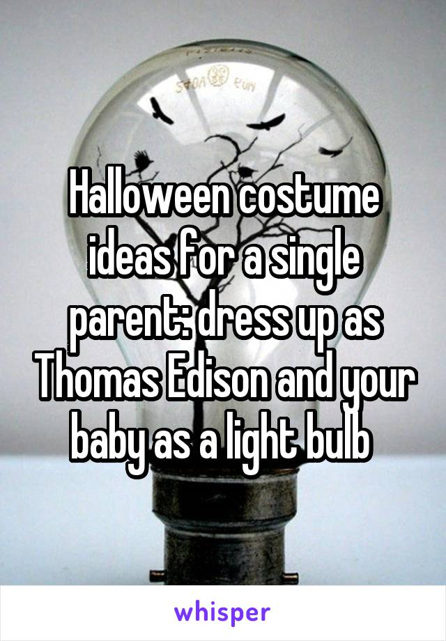 Halloween costume ideas for a single parent: dress up as Thomas Edison and your baby as a light bulb
