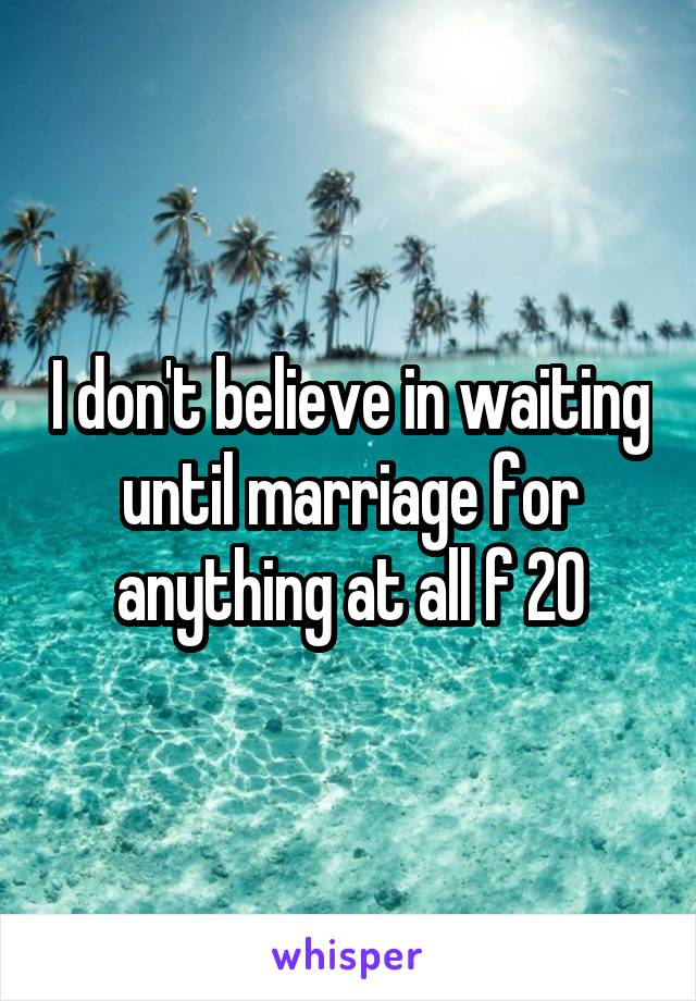 I don't believe in waiting until marriage for anything at all f 20