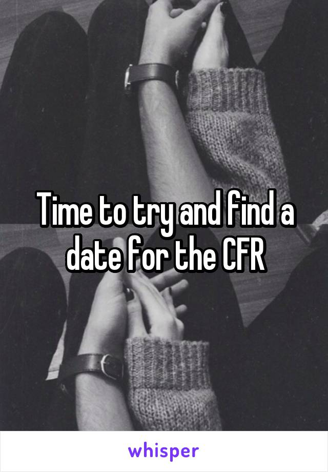 Time to try and find a date for the CFR