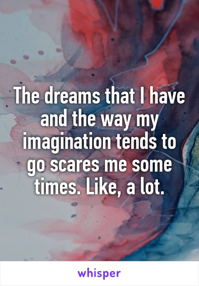 The dreams that I have and the way my imagination tends to go scares me some times. Like, a lot.