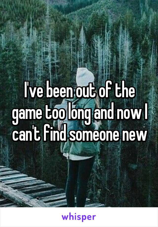 I've been out of the game too long and now I can't find someone new