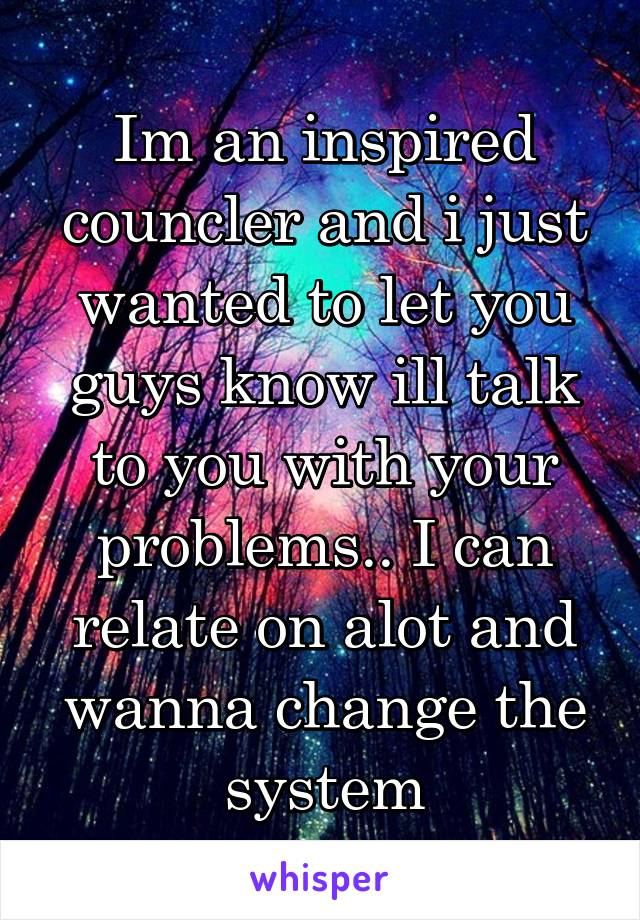 Im an inspired councler and i just wanted to let you guys know ill talk to you with your problems.. I can relate on alot and wanna change the system