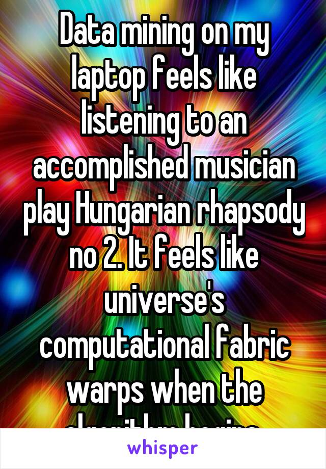 Data mining on my laptop feels like listening to an accomplished musician play Hungarian rhapsody no 2. It feels like universe's computational fabric warps when the algorithm begins