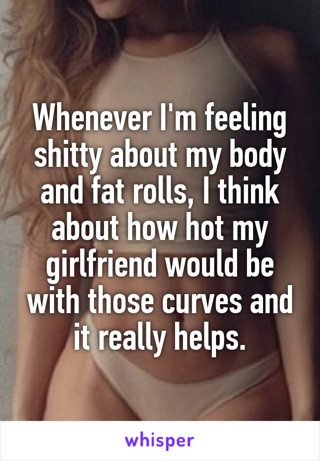 Whenever I'm feeling shitty about my body and fat rolls, I think about how hot my girlfriend would be with those curves and it really helps.