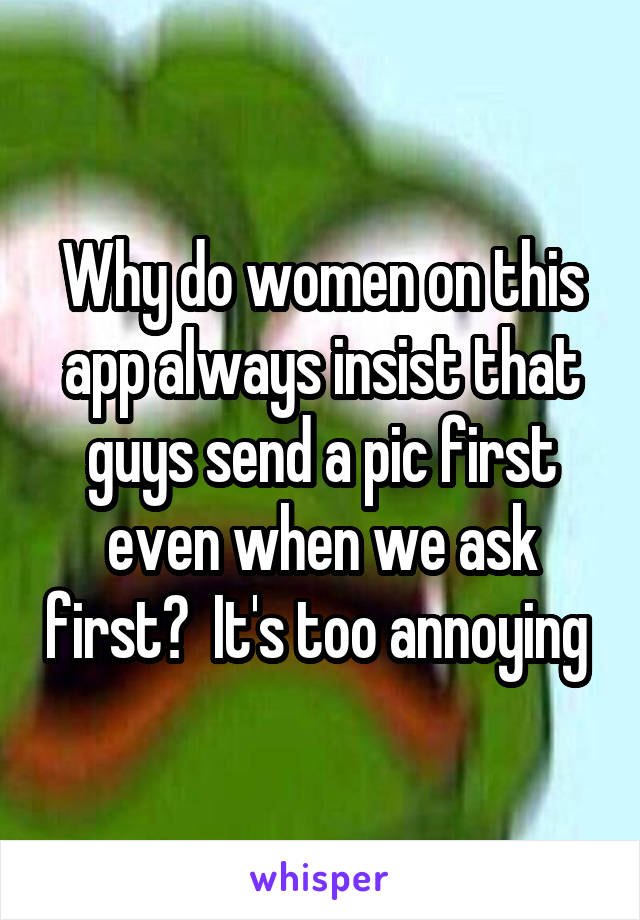 Why do women on this app always insist that guys send a pic first even when we ask first?  It's too annoying