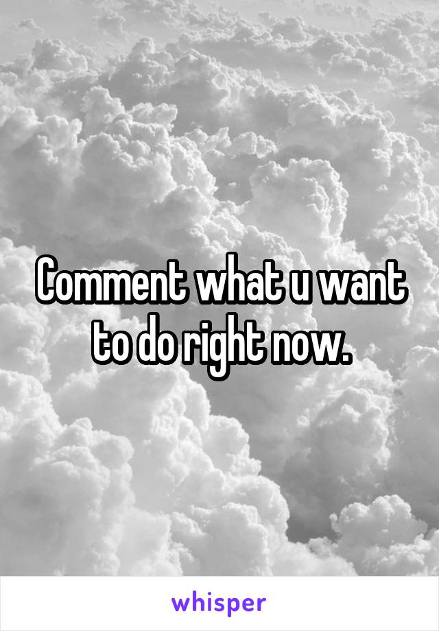 Comment what u want to do right now.
