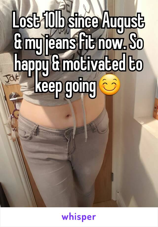 Lost 10lb since August & my jeans fit now. So happy & motivated to keep going😊