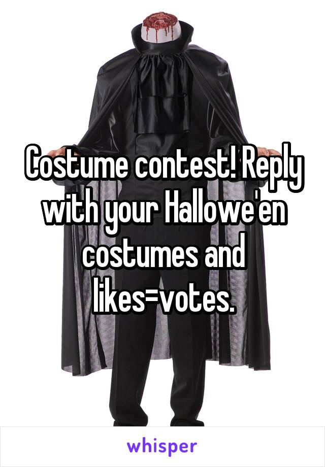 Costume contest! Reply with your Hallowe'en costumes and likes=votes.