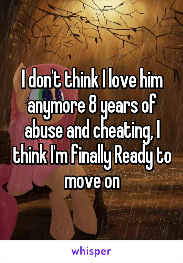 I don't think I love him anymore 8 years of abuse and cheating, I think I'm finally Ready to move on