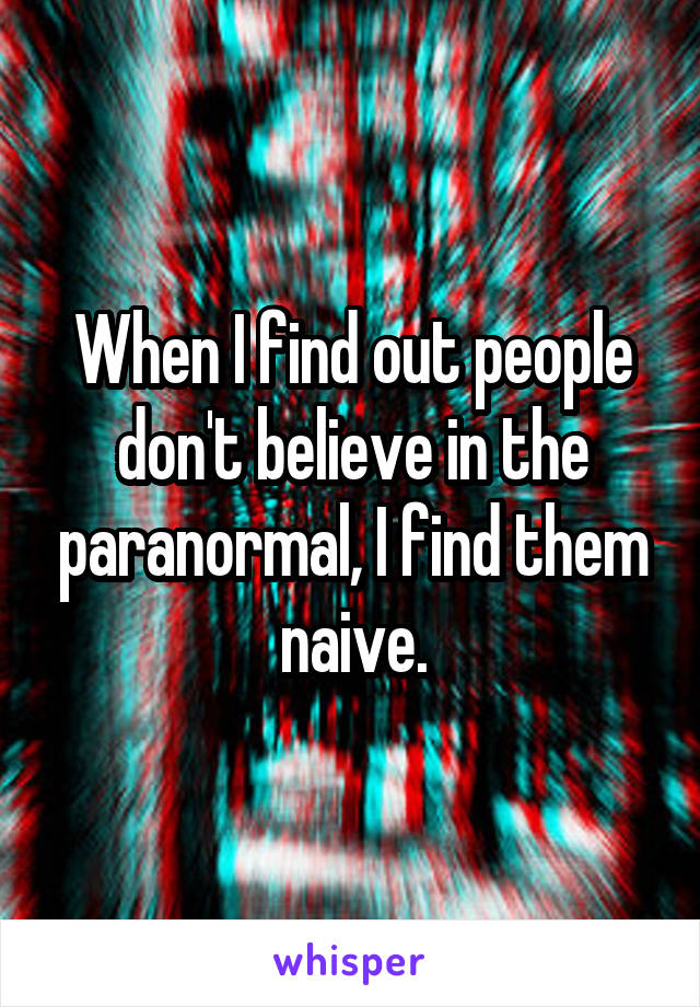 When I find out people don't believe in the paranormal, I find them naive.