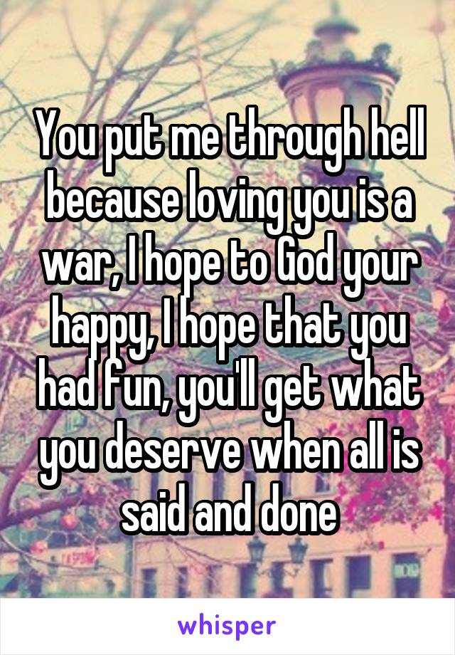 You put me through hell because loving you is a war, I hope to God your happy, I hope that you had fun, you'll get what you deserve when all is said and done