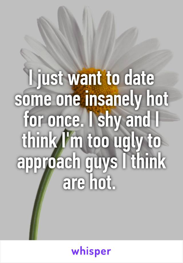 I just want to date some one insanely hot for once. I shy and I think I'm too ugly to approach guys I think are hot.