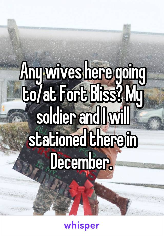 Any wives here going to/at Fort Bliss? My soldier and I will stationed there in December.