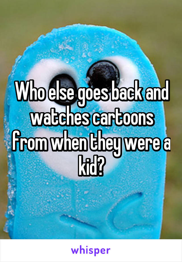 Who else goes back and watches cartoons from when they were a kid?