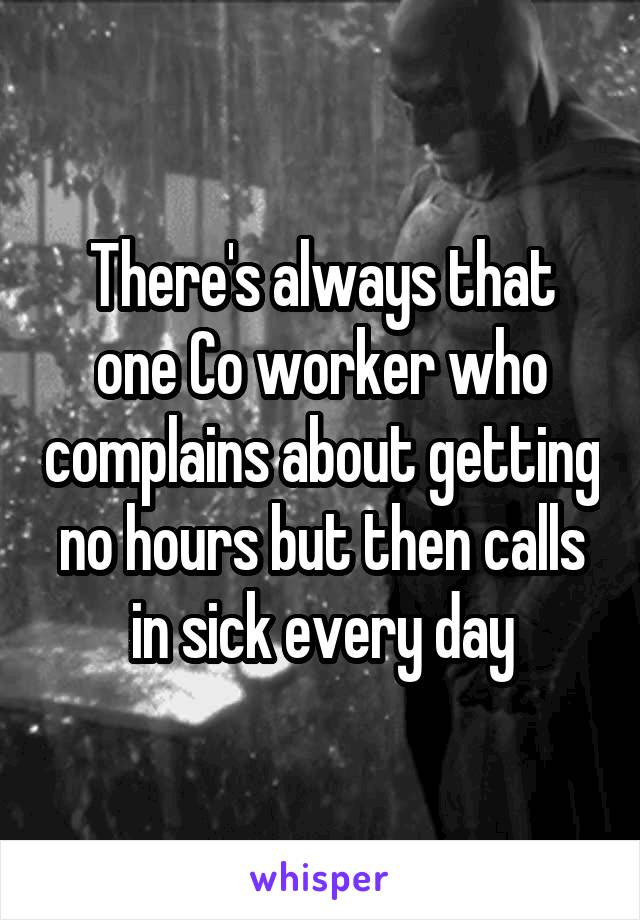 There's always that one Co worker who complains about getting no hours but then calls in sick every day