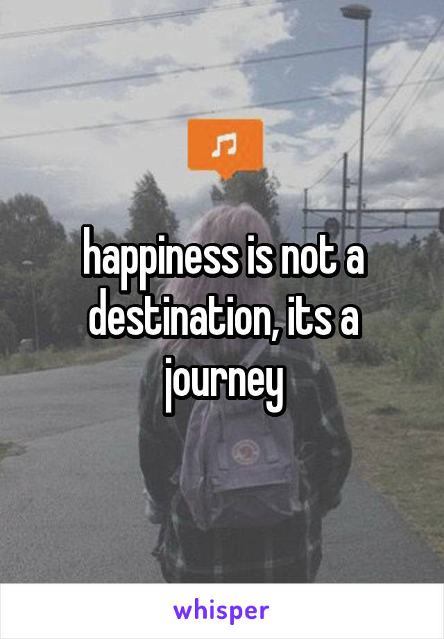 happiness is not a destination, its a journey