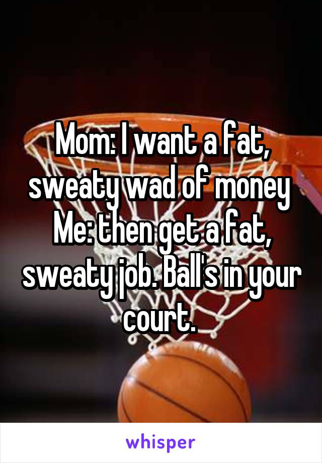 Mom: I want a fat, sweaty wad of money  Me: then get a fat, sweaty job. Ball's in your court.