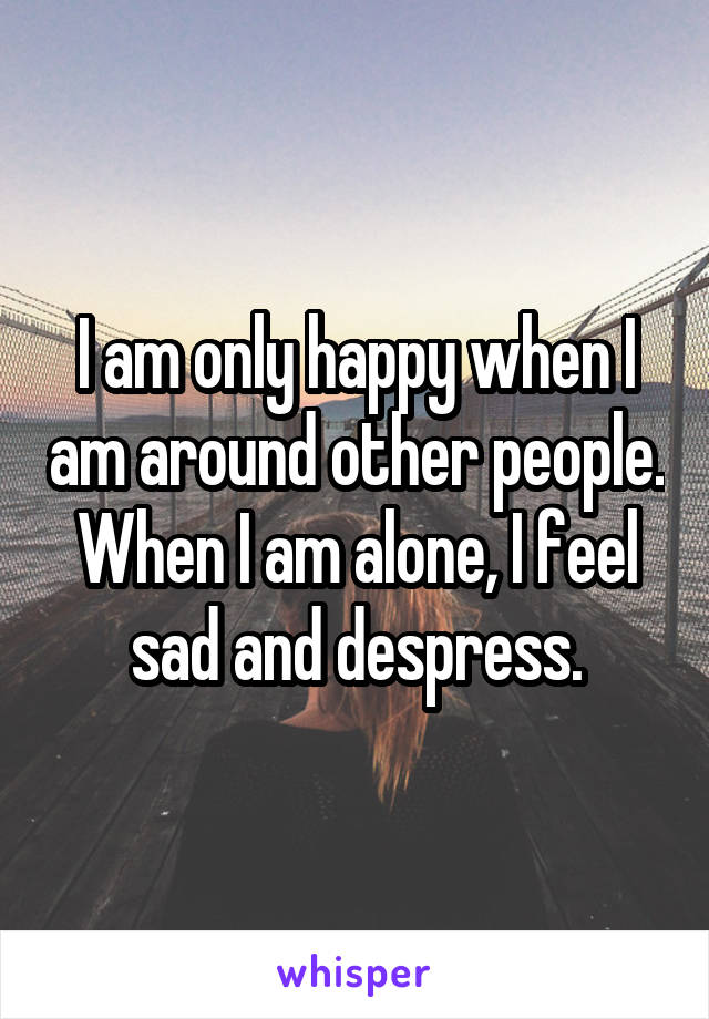 I am only happy when I am around other people. When I am alone, I feel sad and despress.