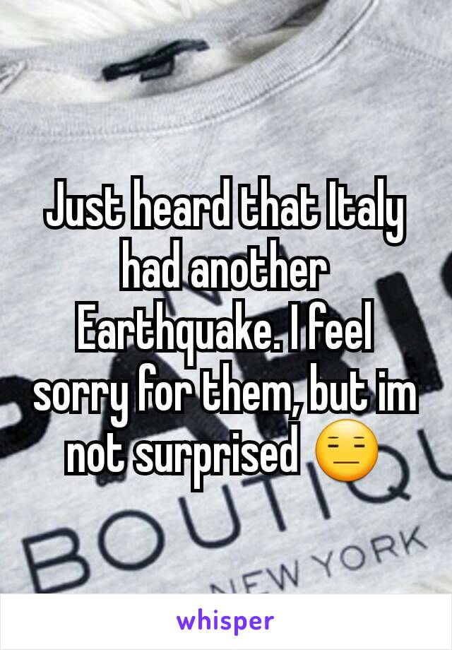 Just heard that Italy had another Earthquake. I feel sorry for them, but im not surprised 😑
