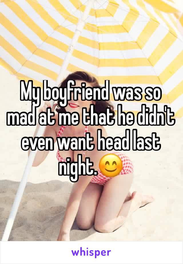 My boyfriend was so mad at me that he didn't  even want head last night.😊