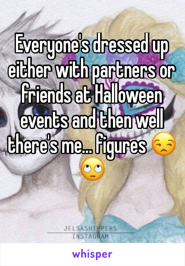 Everyone's dressed up either with partners or friends at Halloween events and then well there's me... figures 😒🙄