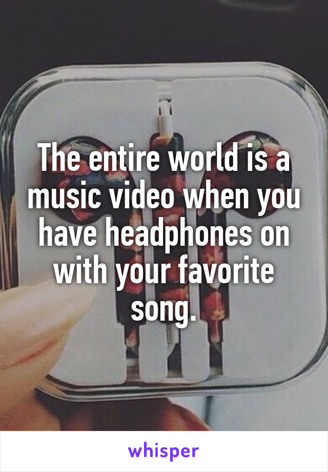 The entire world is a music video when you have headphones on with your favorite song.