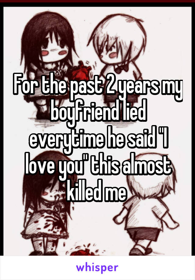 """For the past 2 years my boyfriend lied everytime he said """"I love you"""" this almost killed me"""