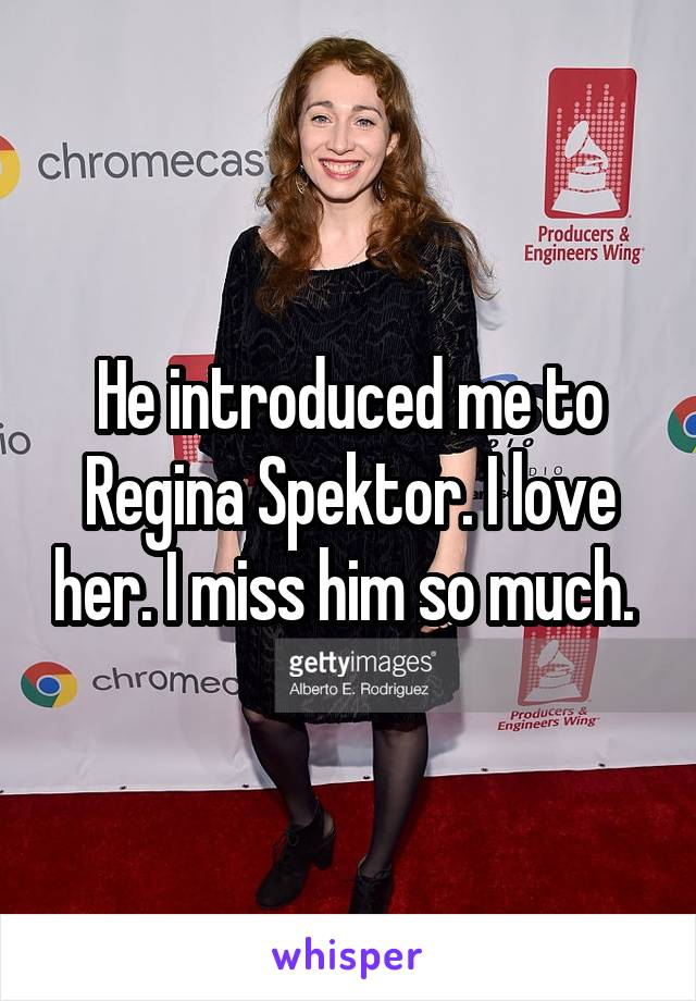 He introduced me to Regina Spektor. I love her. I miss him so much.